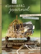 The Elemental Journal - Composing Artful Expressions from Items Cast Aside ebook by Tammy Kushnir