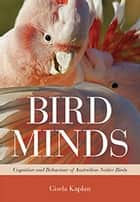 Bird Minds - Cognition and Behaviour of Australian Native Birds ebook by Gisela Kaplan