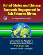 United States and Chinese Economic Engagement in Sub-Saharan Africa: A Comparative Analysis - Conventional Aid Attached to Structural and Social Reform, Profit-driven Trade, Western Model Challenged ebook by Progressive Management