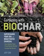 Gardening with Biochar - Supercharge Your Soil with Bioactivated Charcoal: Grow Healthier Plants, Create Nutrient-Rich Soil, and Increase Your Harvest ebook by Jeff Cox