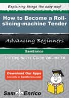 How to Become a Roll-slicing-machine Tender - How to Become a Roll-slicing-machine Tender ebook by Nicolette Crowell