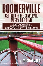 BOOMERVILLE: Getting Off the Corporate Merry-Go-Round - Baby Boomers Leaving Permanent Employment by the Millions ebook by Michael Hib