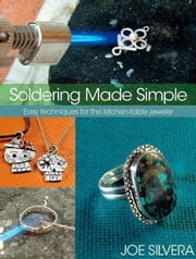 Soldering Made Simple: Easy techniques for the kitchen-table jeweler ebook by Silvera, Joe