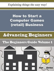 How to Start a Computer Games (retail) Business (Beginners Guide) ebook by Karin Ma,Sam Enrico