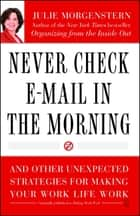 Never Check E-Mail In the Morning - And Other Unexpected Strategies for Making Your Work Life Work ebook by Julie Morgenstern