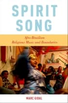 Spirit Song: Afro-Brazilian Religious Music and Boundaries ebook by Marc Gidal