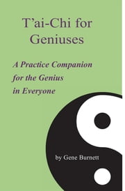 T'ai-Chi for Geniuses - A Practice Companion for the Genius in Everyone ebook by Gene Burnett
