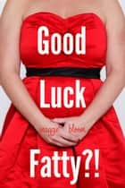 Good Luck, Fatty?! ebook by Maggie Bloom