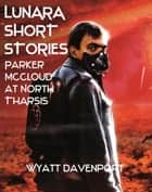 Lunara Short Story: Parker McCloud at North Tharsis ebook by Wyatt Davenport