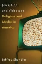 Jews, God, and Videotape - Religion and Media in America ebook by Jeffrey Shandler