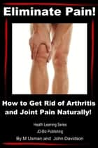 Eliminate Pain! How to Get Rid of Arthritis and Joint Pain Naturally! ebook by M Usman,John Davidson
