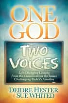One God, Two Voices - Life-Changing Lessons from the Classroom on the Issues Challenging Today's Families ebook by Deidre Hester, Sue Whited