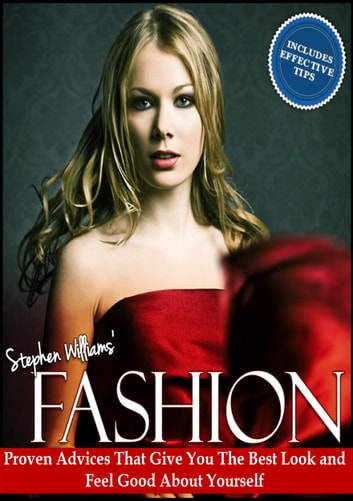 Fashion: Proven Advices That Give You The Best Look and Feel Good About Yourself ebook by Stephen Williams