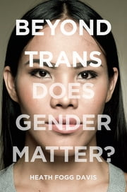 Beyond Trans - Does Gender Matter? ebook by Heath Fogg Davis