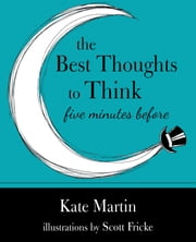 The Best Thoughts to Think Five Minutes Before - Harnessing the Power of Pre-Sleep Minutes to Help Realize Your Dreams ebook by Kate Martin,Scott Fricke
