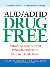 ADD/ADHD Drug Free - Natural Alternatives and Practical Exercises to Help Your Child Focus ebook by Frank Jacobelli,Lynn A. Watson