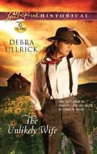 The Unlikely Wife ebook by Debra Ullrick