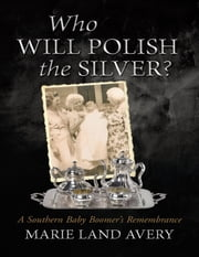 Who Will Polish the Silver?: A Southern Baby Boomer's Remembrance ebook by Marie Land Avery