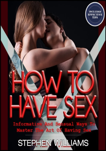 How To Have Sex: Informative And Sensual Ways To Master The Art Of Having Sex ebook by Stephen Williams