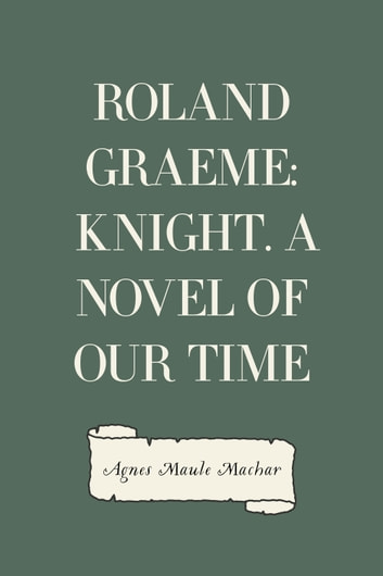 Roland Graeme: Knight. A Novel of Our Time ebook by Agnes Maule Machar