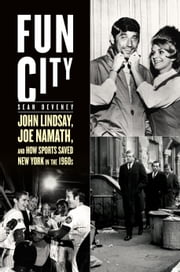 Fun City - John Lindsay, Joe Namath, and How Sports Saved New York in the 1960s ebook by Sean Deveney