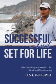 Successful and Set for Life - Get Everything You Want in Life, Work, and Relationships ebook by Les J. Tripp, MBA