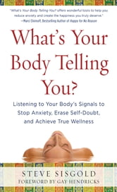 What's Your Body Telling You?: Listening To Your Body's Signals to Stop Anxiety, Erase Self-Doubt and Achieve True Wellness ebook by Steve Sisgold