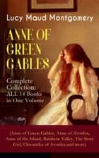 ANNE OF GREEN GABLES - Complete Collection: ALL 14 Books in One Volume (Anne of Green Gables, Anne of Avonlea, Anne of the Island, Rainbow Valley, The Story Girl, Chronicles of Avonlea and more) - Including Letters and Autobiography of Lucy Maud Montgomery ebook by Lucy Maud Montgomery