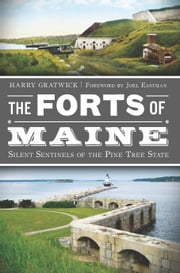 Forts of Maine, The - Silent Sentinels of the Pine Tree State ebook by Harry Gratwick
