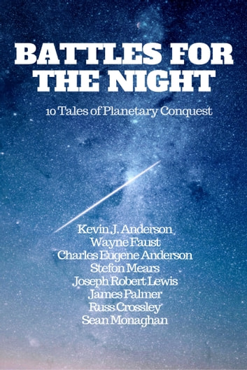 Battles For The Night - 10 Tales Of Planetary Conquest ebook by Kevin J. Anderson,Wayne Faust,Charles Eugene Anderson,Stefon Mears,Joseph Robert Lewis,James Palmer,Russ Crossley,Sean Monaghan