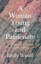 A Woman Young and Passionate - A Collection of Essays, Excerpts and Writings on Emily Brontë - John Cowper Powys, Virginia Woolfe, Mrs Gaskell, Arthur Symons and Others ebook by Various