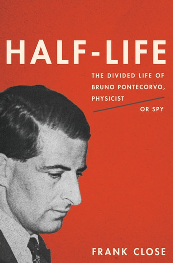 Half-Life - The Divided Life of Bruno Pontecorvo, Physicist or Spy ebook by Frank Close