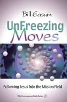 Unfreezing Moves - Following Jesus Into the Mission Field ebook by Bill Easum