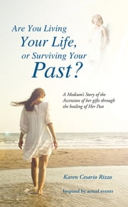 Are You Living Your Life, or Survivng Your Past? - A Medium's Story of the Ascension of her gifts through the healing of Her Past ebook by Karen Cesario Rizzo