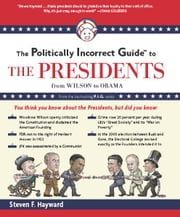 The Politically Incorrect Guide to the Presidents - From Wilson to Obama ebook by Steven F. Hayward