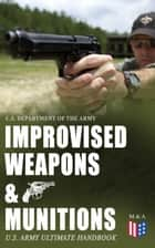 Improvised Weapons & Munitions – U.S. Army Ultimate Handbook - How to Create Explosive Devices & Weapons from Available Materials: Propellants, Mines, Grenades, Mortars and Rockets, Small Arms Weapons and Ammunition, Fuses, Detonators and Delay Mechanisms ebook by U.S. Department of the Army