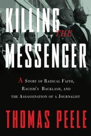 Killing the Messenger - A Story of Radical Faith, Racism's Backlash, and the Assassination of a Journalist ebook by Thomas Peele