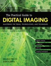 The Practical Guide to Digital Imaging - Mastering the Terms, Technologies, and Techniques ebook by Michelle Perkins
