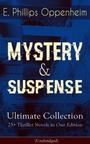 MYSTERY & SUSPENSE Ultimate Collection - 25+ Thriller Novels in One Edition (Unabridged) - The Great Impersonation, The Double Traitor, The Black Box, The Devil's Paw, A Maker Of History, The New Tenant, The Cinema Murder, The Box With Broken Seals, The World's Great Snare... ebook by E. Phillips Oppenheim