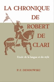 La Chronique de Robert de Clari - Etude de la langue et du style ebook by Peter Dembowski