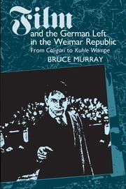 Film and the German Left in the Weimar Republic - From Caligari to Kuhle Wampe ebook by Bruce Murray