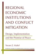 Regional Economic Institutions and Conflict Mitigation ebook by Yoram Z. Haftel
