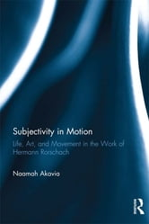 Subjectivity in Motion - Life, Art, and Movement in the Work of Hermann Rorschach ebook by Naamah Akavia