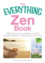 The Everything Zen Book: Achieve Inner Calm and Peace of Mind Through Meditation, Simple Living, and Harmony ebook by Jacky Sach