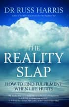 The Reality Slap, How to find fulfilment when life hurts eBook by Dr Russ Harris