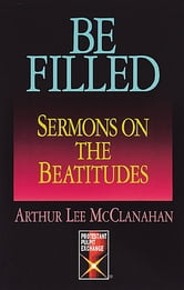 Be Filled - Sermons on the Beatitudes ebook by Arthur Lee McClanahan