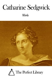 Works of Catharine Sedgwick ebook by Catharine Sedgwick