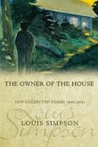The Owner of the House - New Collected Poems 1940-2001 ebook by Louis Simpson