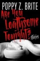 Are You Loathsome Tonight? - Stories eBook by Poppy Z. Brite