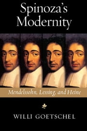 Spinoza's Modernity: Mendelssohn, Lessing, and Heine ebook by Goetschel, Willi
